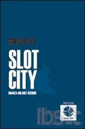 """""""Slot City Brianza-Milano e ritorno"""" – di Marco Dotti"""