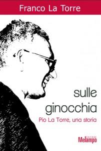 """""""Sulle ginocchia. Pio La Torre, una storia"""" – di Franco La Torre"""