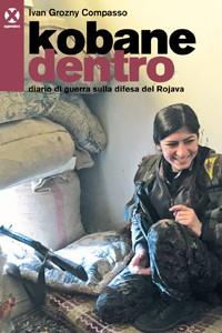 Kobane dentro. Diario di guerra sulla difesa del Rojava – di Ivan Grozny Compasso
