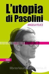 """""""L'utopia di Pasolini"""" di Angela Felice"""