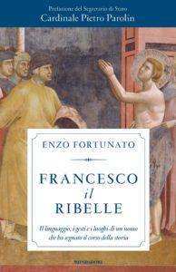 """""""Francesco il ribelle. Il linguaggio, i gesti e i luoghi di un uomo che ha segnato il corso della storia"""". Di Padre Enzo Fortunato"""