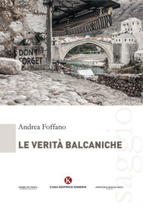"""Costruire una solida memoria storica dei mali causati dall'odio umano per non dimenticare neanche """"Le verità balcaniche"""" (Andrea Foffano, Kimerik 2018)"""