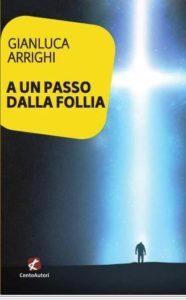 """""""A un passo dalla follia"""" di Gianluca Arrighi (Edizioni CentoAutori, 2019)"""