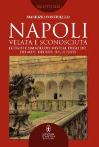 """Trasformare un ambiente magico in opera d'arte. """"Napoli velata e sconosciuta"""" di Maurizio Ponticello (Newton Compton Editori, 2018)"""
