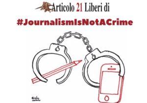 #JournalismIsNotACrime firma l'appello di Articolo21 per dire no al carcere ai giornalisti (guarda l'elenco delle adesioni)