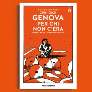 2001-2021 Genova per chi non c'era. L'eredità del G8: il seme sotto la neve. A cura di Angelo Miotto. Altreconomia 2021