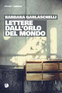 Garlaschelli, Lettere dall'orlo del mondo: epistolario d'amore e di vita